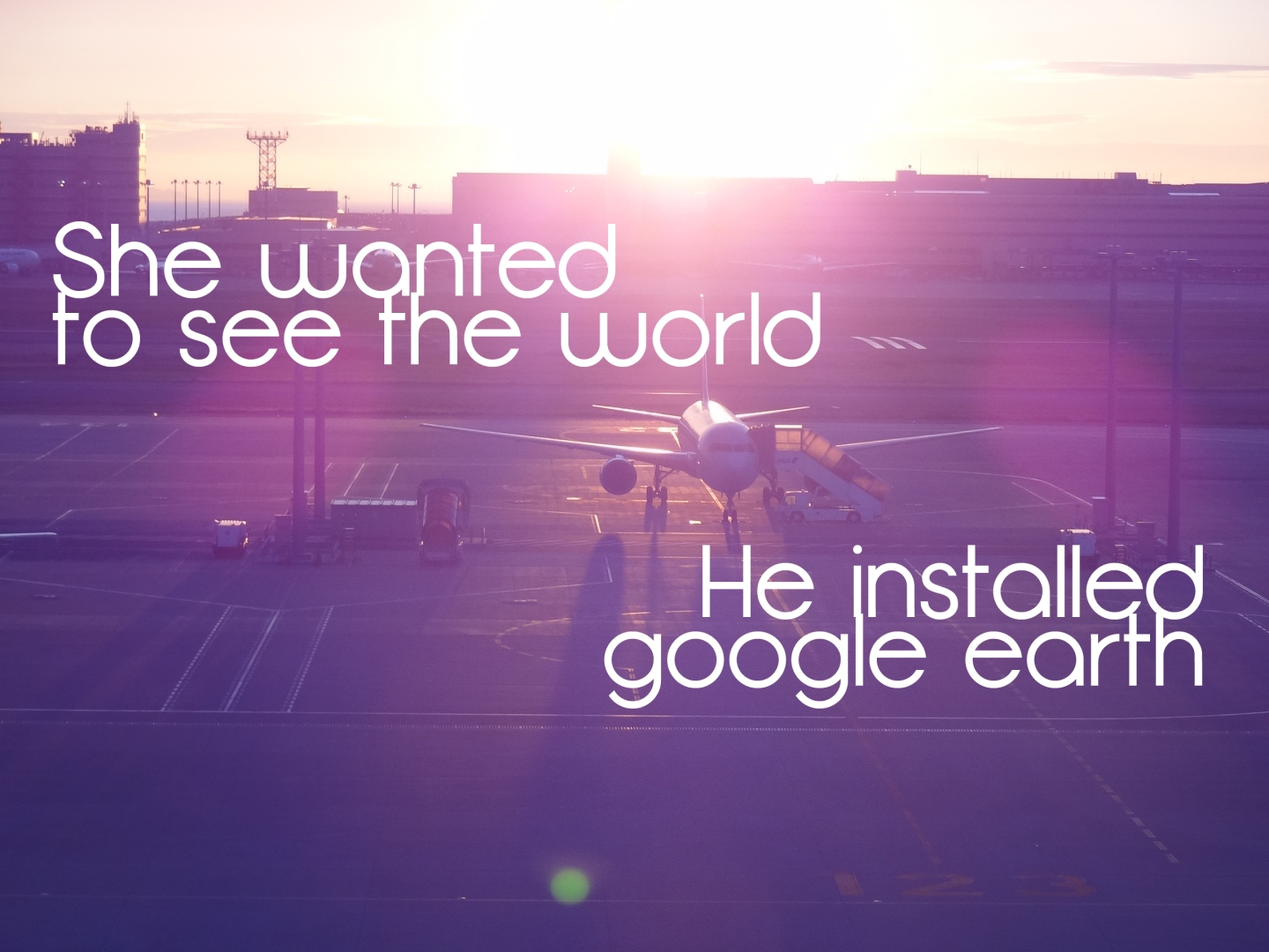 She wanted to see the world He installed google earth